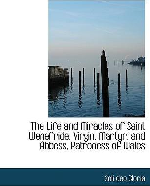 The Life and Miracles of Saint Wenefride, Virgin, Martyr, and Abbess, Patroness of Wales