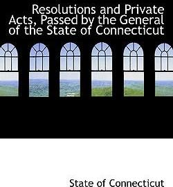 Resolutions and Private Acts, Passed by the General of the State of Connecticut