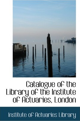 Catalogue of the Library of the Institute of Actuaries, London