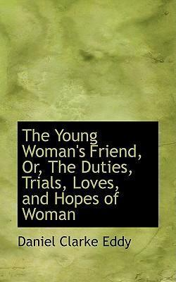 The Young Woman's Friend, Or, the Duties, Trials, Loves, and Hopes of Woman