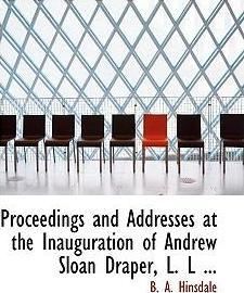 Proceedings and Addresses at the Inauguration of Andrew Sloan Draper, L. L ...