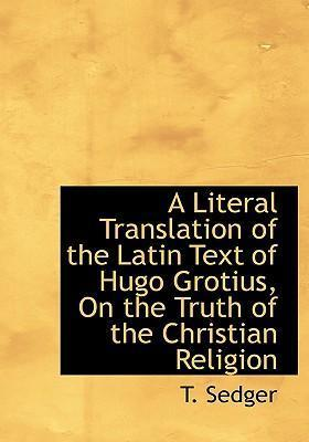 A Literal Translation of the Latin Text of Hugo Grotius, on the Truth of the Christian Religion