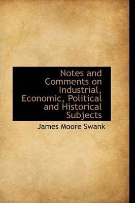 Notes and Comments on Industrial, Economic, Political, and Historical Subjects