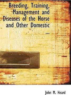 Breeding, Training, Management and Diseases of the Horse and Other Domestic ...