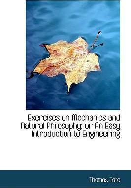 Exercises on Mechanics and Natural Philosophy; Or an Easy Introduction to Engineering
