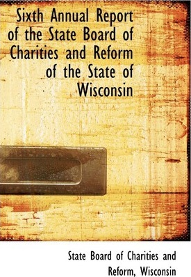 Sixth Annual Report of the State Board of Charities and Reform of the State of Wisconsin