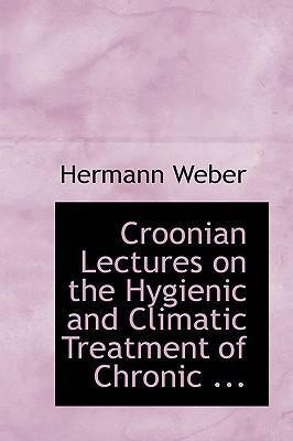 Croonian Lectures on the Hygienic and Climatic Treatment of Chronic ...