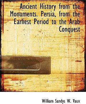 Ancient History from the Monuments. Persia, from the Earliest Period to the Arab Conquest