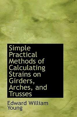 Simple Practical Methods of Calculating Strains on Girders, Arches, and Trusses
