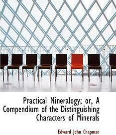 Practical Mineralogy; Or, a Compendium of the Distinguishing Characters of Minerals