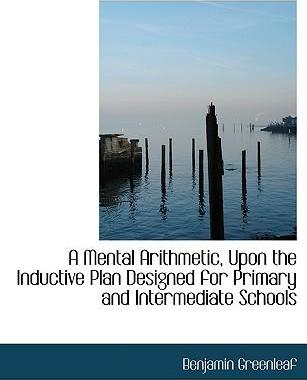 A Mental Arithmetic, Upon the Inductive Plan Designed for Primary and Intermediate Schools