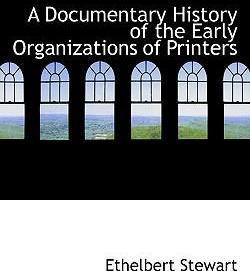 A Documentary History of the Early Organizations of Printers