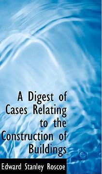 A Digest of Cases Relating to the Construction of Buildings