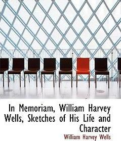 In Memoriam, William Harvey Wells, Sketches of His Life and Character