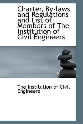 Charter, By-Laws and Regulations and List of Members of the Institution of Civil Engineers