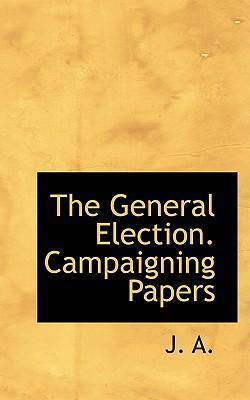 The General Election. Campaigning Papers