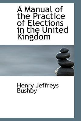 A Manual of the Practice of Elections in the United Kingdom
