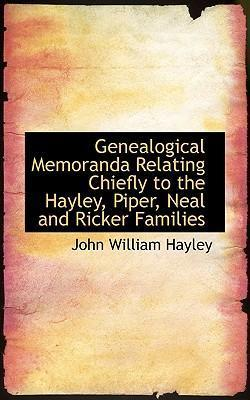 Genealogical Memoranda Relating Chiefly to the Hayley, Piper, Neal and Ricker Families