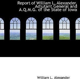 Report of William L. Alexander, Adjutant General and A.Q.M.G. of the State of Iowa