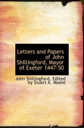 Letters and Papers of John Shillingford, Mayor of Exeter 1447-50