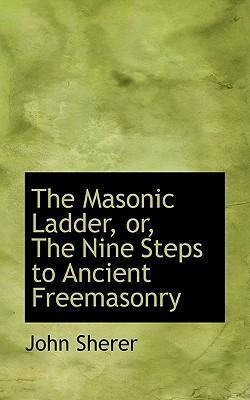 The Masonic Ladder, Or, the Nine Steps to Ancient Freemasonry