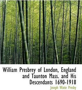 William Presbrey of London, England and Taunton Mass. and His Descendants 1690-1918