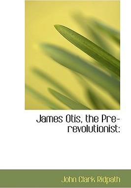 James Otis; The Pre-Revolutionist