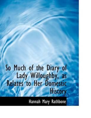 So Much of the Diary of Lady Willoughby, as Relates to Her Domestic History