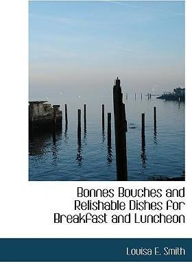 Bonnes Bouches and Relishable Dishes for Breakfast and Luncheon