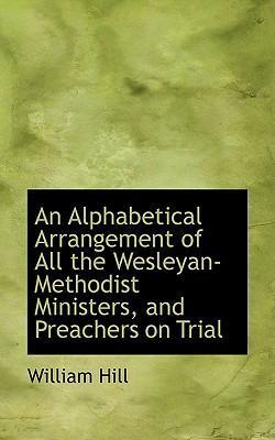 An Alphabetical Arrangement of All the Wesleyan-Methodist Ministers, and Preachers on Trial