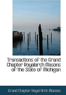 Transactions of the Grand Chapter Royalarch Masons of the State of Michigan