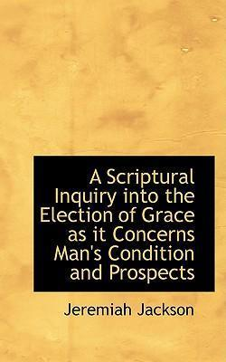 A Scriptural Inquiry Into the Election of Grace as It Concerns Man's Condition and Prospects