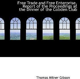 Free Trade and Free Enterprise, Report of the Proceedings at the Dinner of the Cobden Club