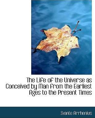 The Life of the Universe as Conceived by Man from the Earliest Ages to the Present Times