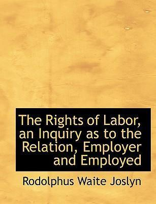 The Rights of Labor, an Inquiry as to the Relation, Employer and Employed