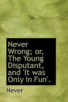 Never Wrong; Or, the Young Disputant, and 'it Was Only in Fun'.