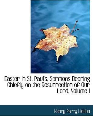 Easter in St. Paul's, Sermons Bearing Chiefly on the Resurrection of Our Lord, Volume I