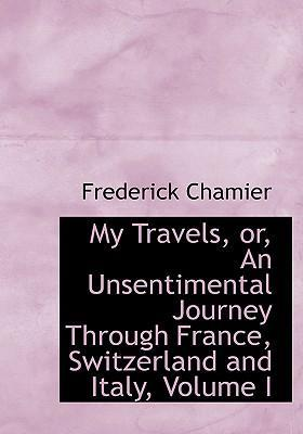 My Travels, Or, an Unsentimental Journey Through France, Switzerland and Italy, Volume I