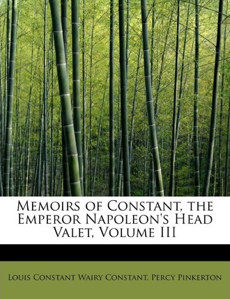 Memoirs of Constant, the Emperor Napoleon's Head Valet, Volume III