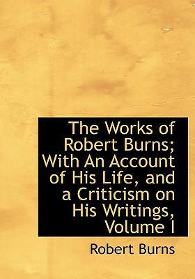 The Works of Robert Burns; With an Account of His Life, and a Criticism on His Writings, Volume I