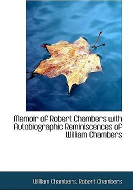 Memoir of Robert Chambers with Autobiographic Reminiscences of William Chambers