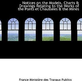 Notices on the Models, Charts a Drawings Relating to the Works of the Ponts Et Chaussaces a the Mine