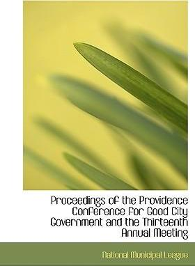 Proceedings of the Providence Conference for Good City Government and the Thirteenth Annual Meeting