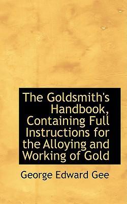 The Goldsmith's Handbook, Containing Full Instructions for the Alloying and Working of Gold