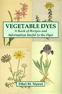 Vegetable Dyes: A Book of Recipes and Information Useful to the Dyer