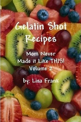 Gelatin Shot Recipes: Mom Never Made it Like THIS! Volume 2