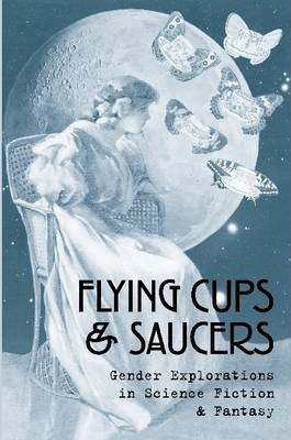 Flying Cups & Saucers: Gender Explorations in Science Fiction & Fantasy