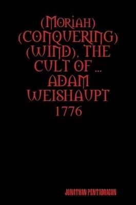 (Moriah Conquering Wind), the Cult of ... Adam Weishaupt
