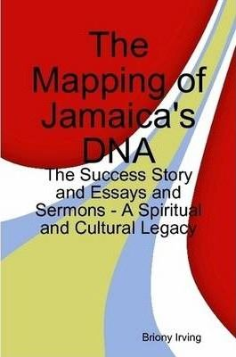 The Mapping of Jamaica's DNA - The Success Story and Essays and Sermons - A Spiritual and Cultural Legacy