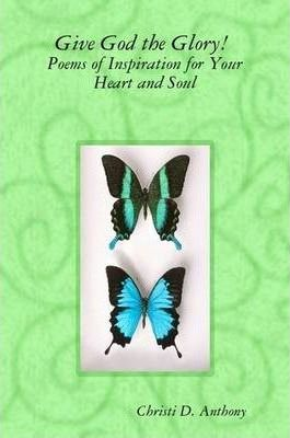 Give God the Glory! Poems of Inspiration for Your Heart and Soul